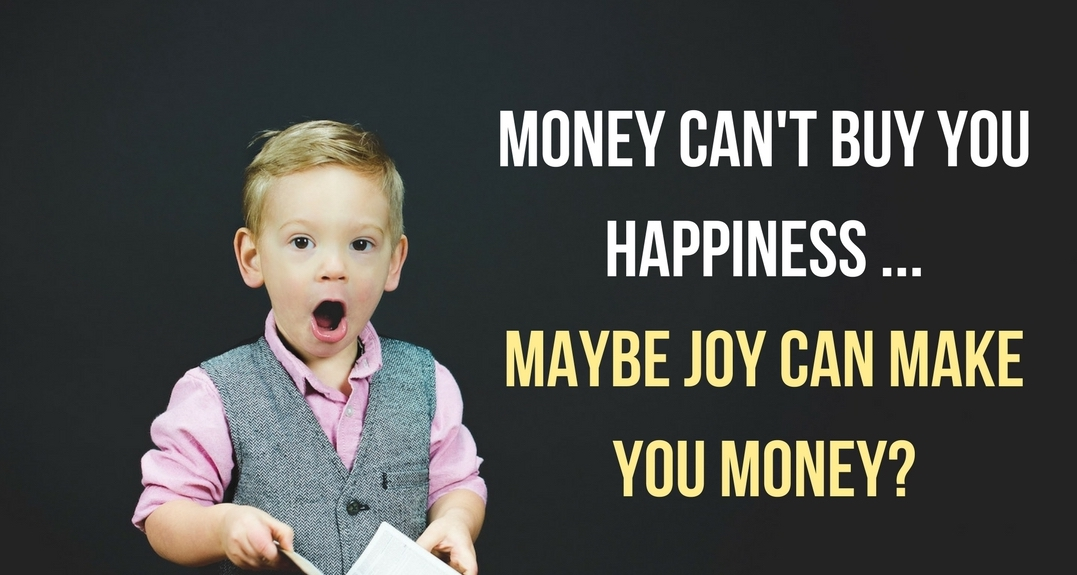 So, Money can't buy you Happiness, but Maybe Joy can make you Money?