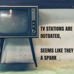 TV STATIONS ARE OUTDATED, SEEMS LIKE THEY NEED A SPARK